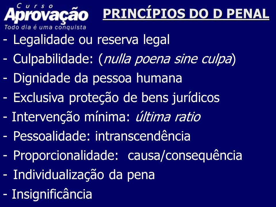 PRINCÍPIOS DO D PENAL Legalidade ou reserva legal. Culpabilidade: (nulla poena sine culpa) Dignidade da pessoa humana.
