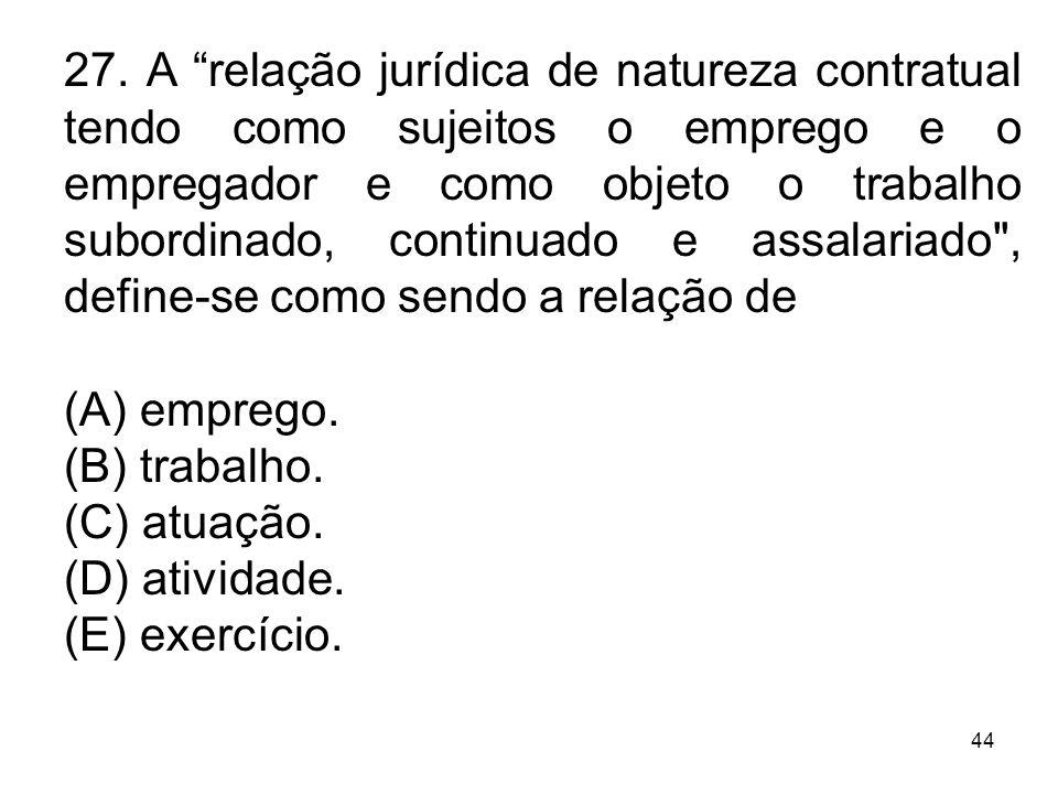27. A relação jurídica de natureza contratual tendo como sujeitos o emprego e o empregador e como objeto o trabalho subordinado, continuado e assalariado , define-se como sendo a relação de
