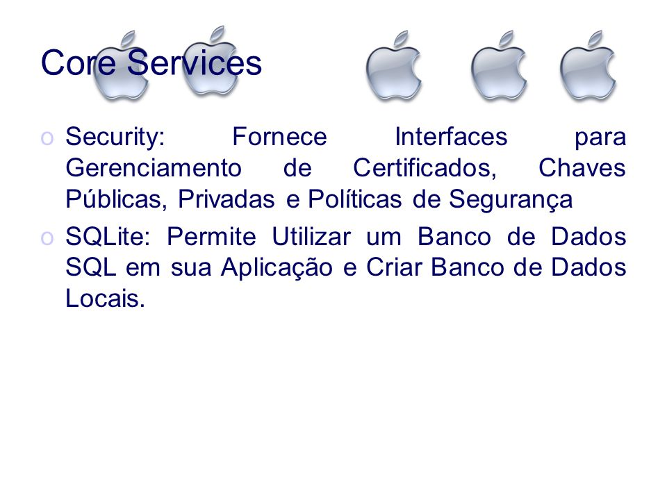 Core ServicesSecurity: Fornece Interfaces para Gerenciamento de Certificados, Chaves Públicas, Privadas e Políticas de Segurança.