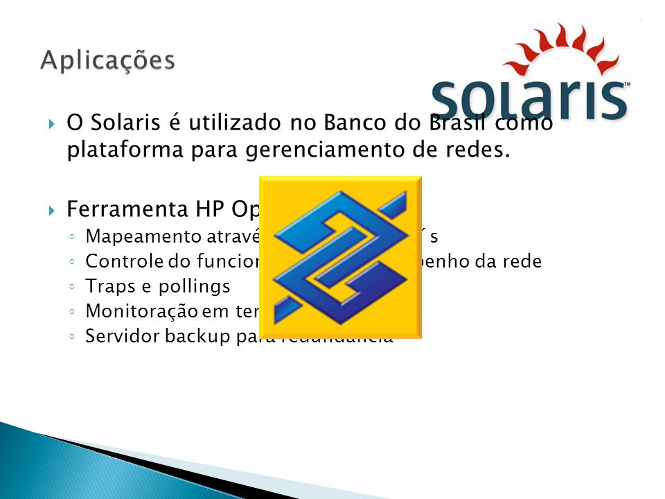 Aplicações O Solaris é utilizado no Banco do Brasil como plataforma para gerenciamento de redes. Ferramenta HP Open View.