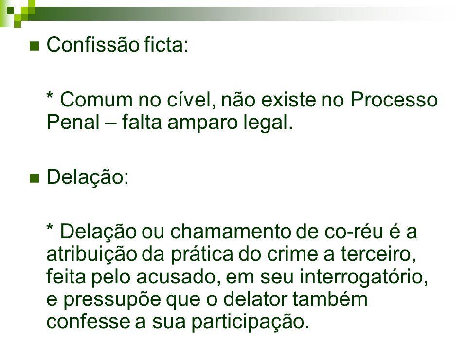 Confissão ficta: * Comum no cível, não existe no Processo Penal – falta amparo legal. Delação: