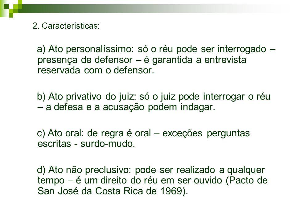 2. Características: a) Ato personalíssimo: só o réu pode ser interrogado – presença de defensor – é garantida a entrevista reservada com o defensor.