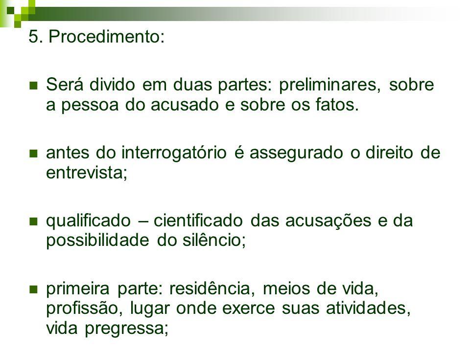 5. Procedimento: Será divido em duas partes: preliminares, sobre a pessoa do acusado e sobre os fatos.