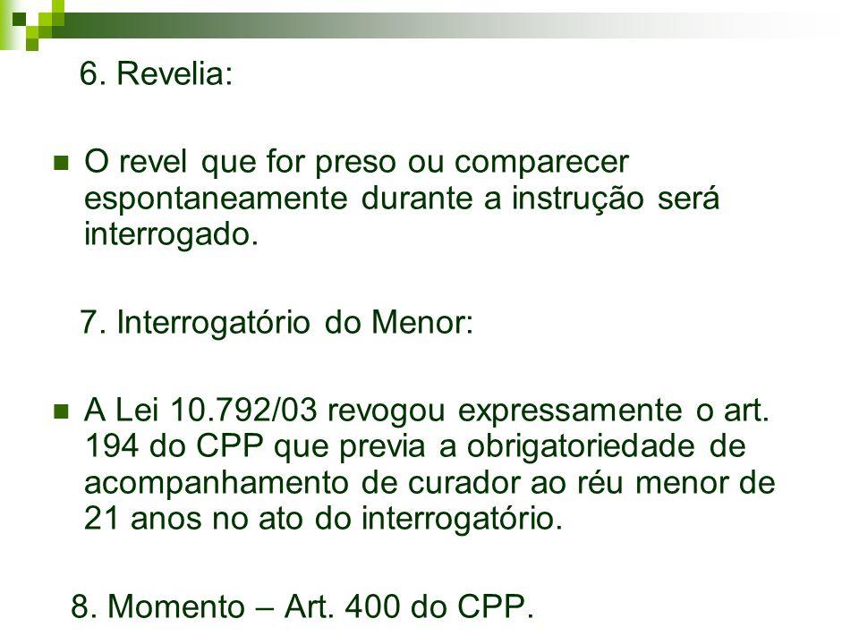 6. Revelia: O revel que for preso ou comparecer espontaneamente durante a instrução será interrogado.