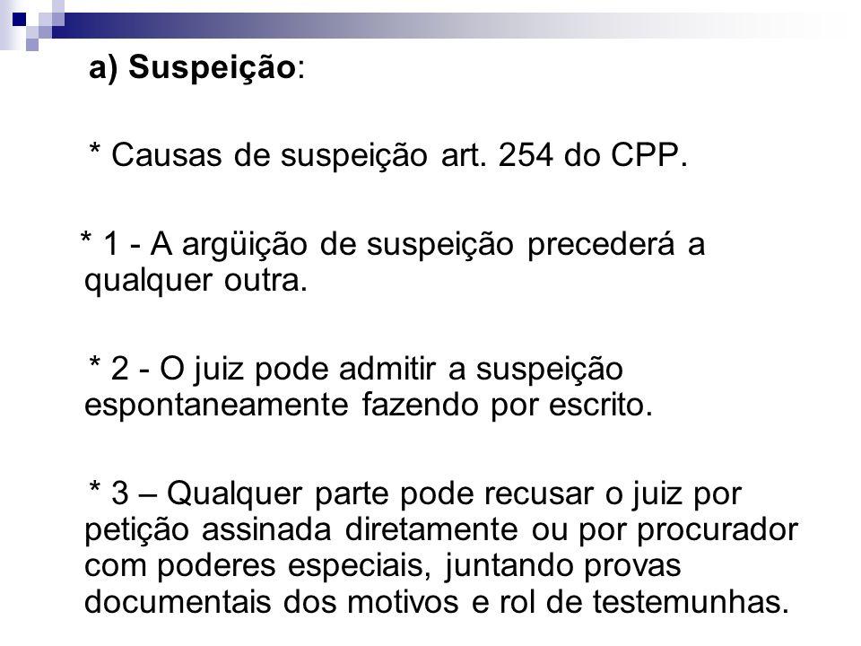 a) Suspeição: * Causas de suspeição art. 254 do CPP. * 1 - A argüição de suspeição precederá a qualquer outra.