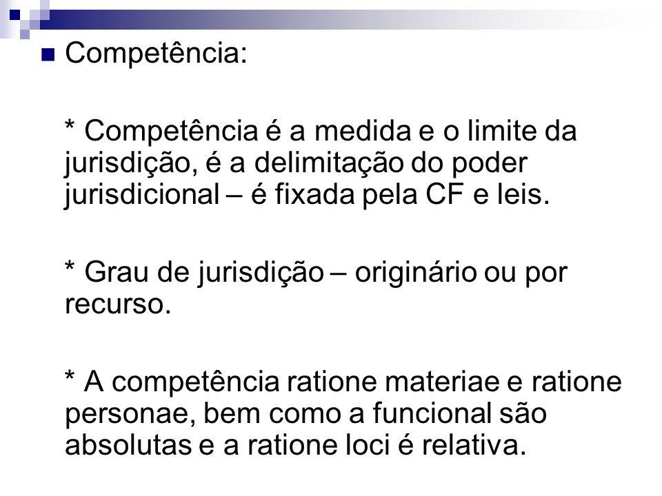 Competência:* Competência é a medida e o limite da jurisdição, é a delimitação do poder jurisdicional – é fixada pela CF e leis.