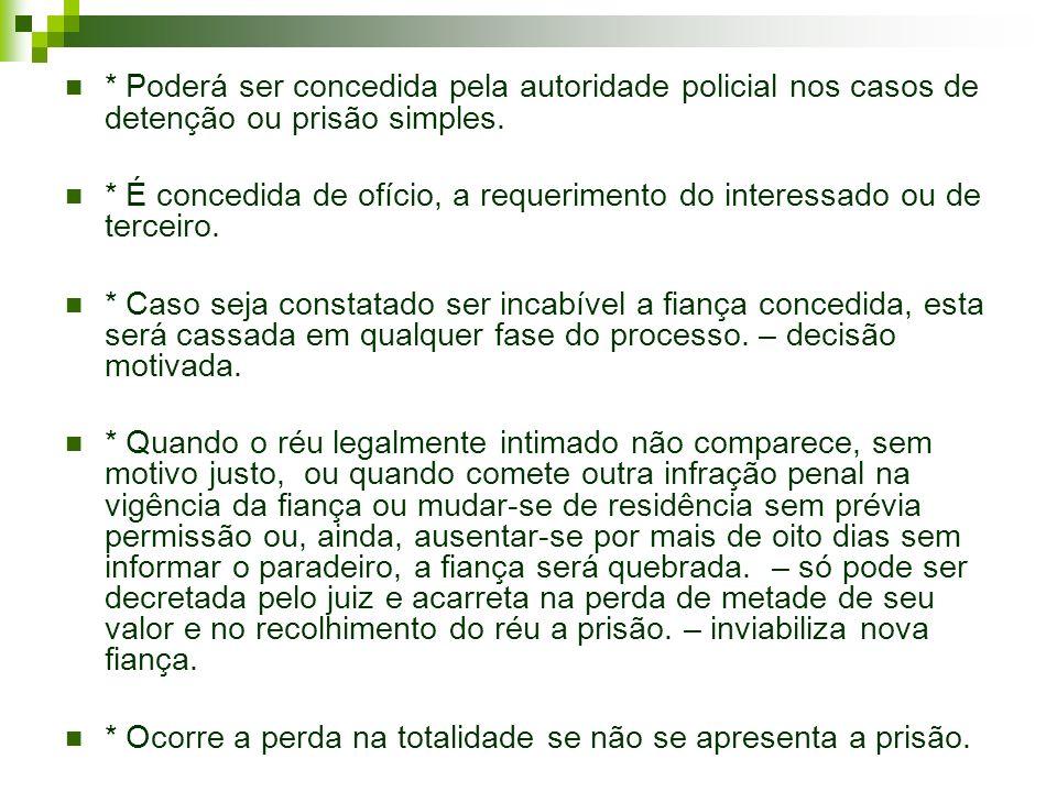 * Poderá ser concedida pela autoridade policial nos casos de detenção ou prisão simples.