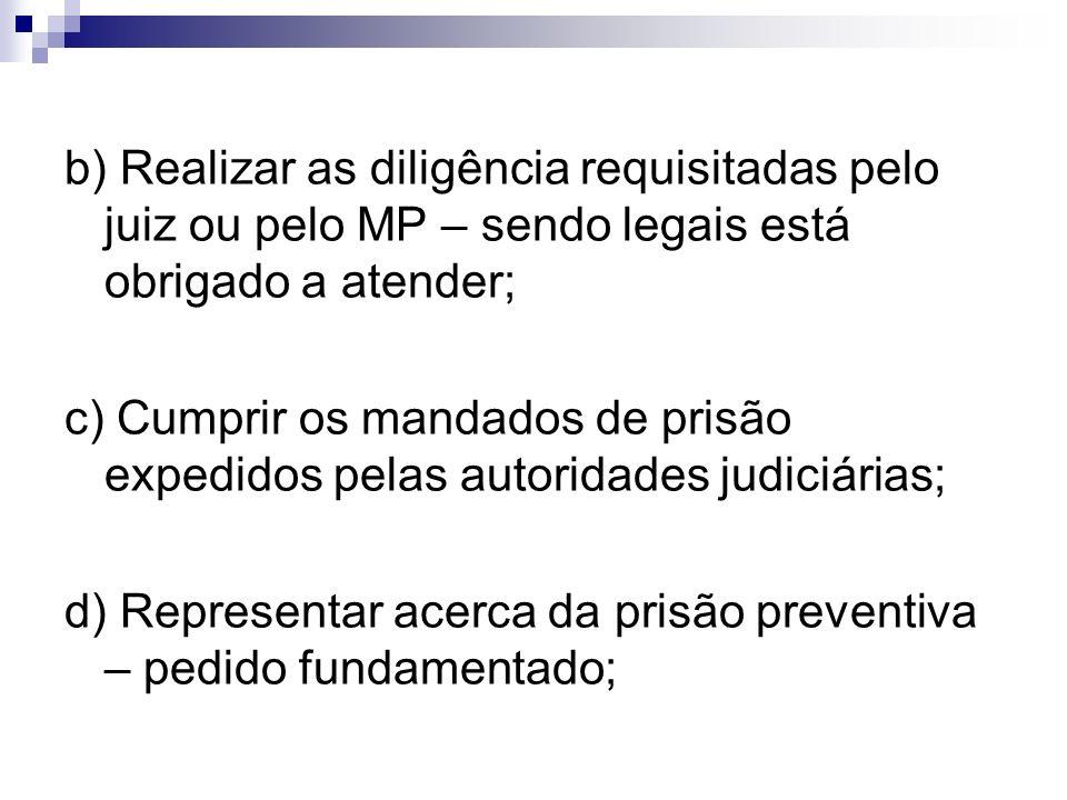 b) Realizar as diligência requisitadas pelo juiz ou pelo MP – sendo legais está obrigado a atender;