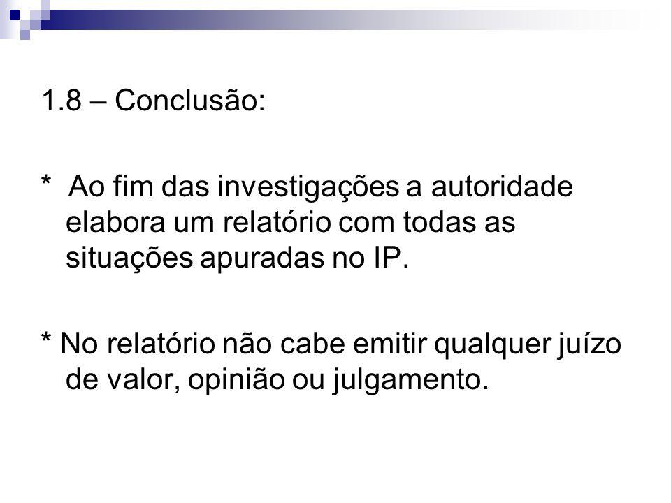 1.8 – Conclusão: * Ao fim das investigações a autoridade elabora um relatório com todas as situações apuradas no IP.