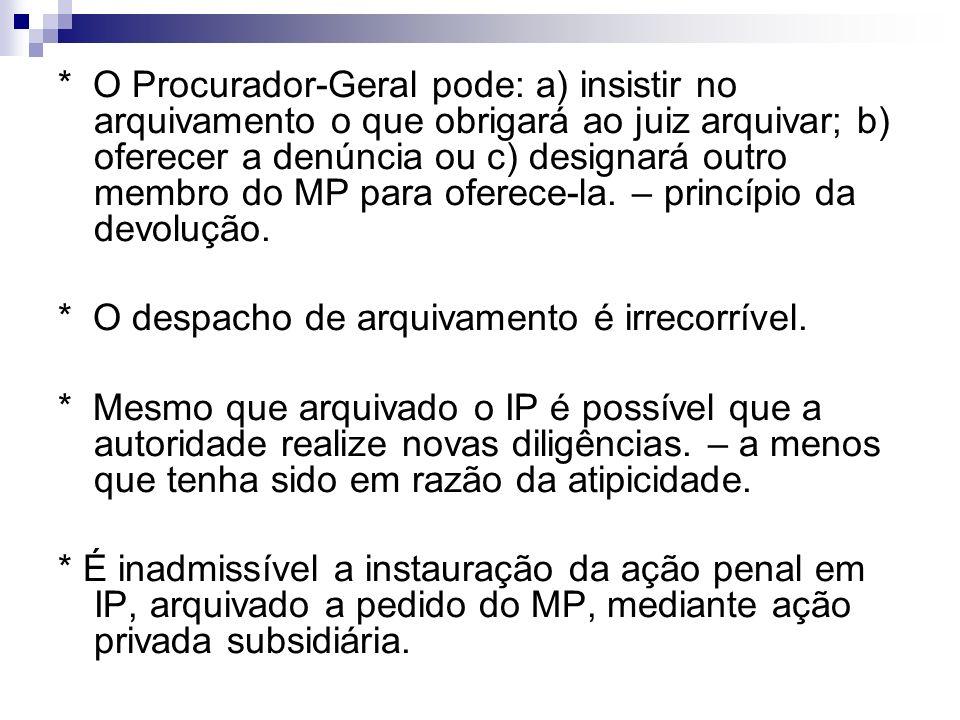 * O Procurador-Geral pode: a) insistir no arquivamento o que obrigará ao juiz arquivar; b) oferecer a denúncia ou c) designará outro membro do MP para oferece-la. – princípio da devolução.
