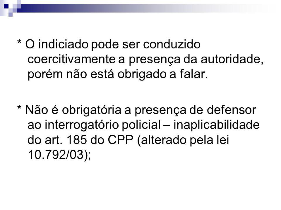 * O indiciado pode ser conduzido coercitivamente a presença da autoridade, porém não está obrigado a falar.