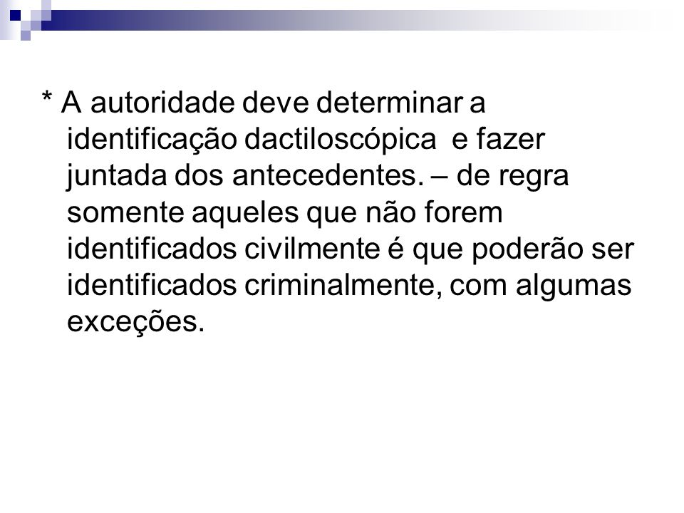 * A autoridade deve determinar a identificação dactiloscópica e fazer juntada dos antecedentes.