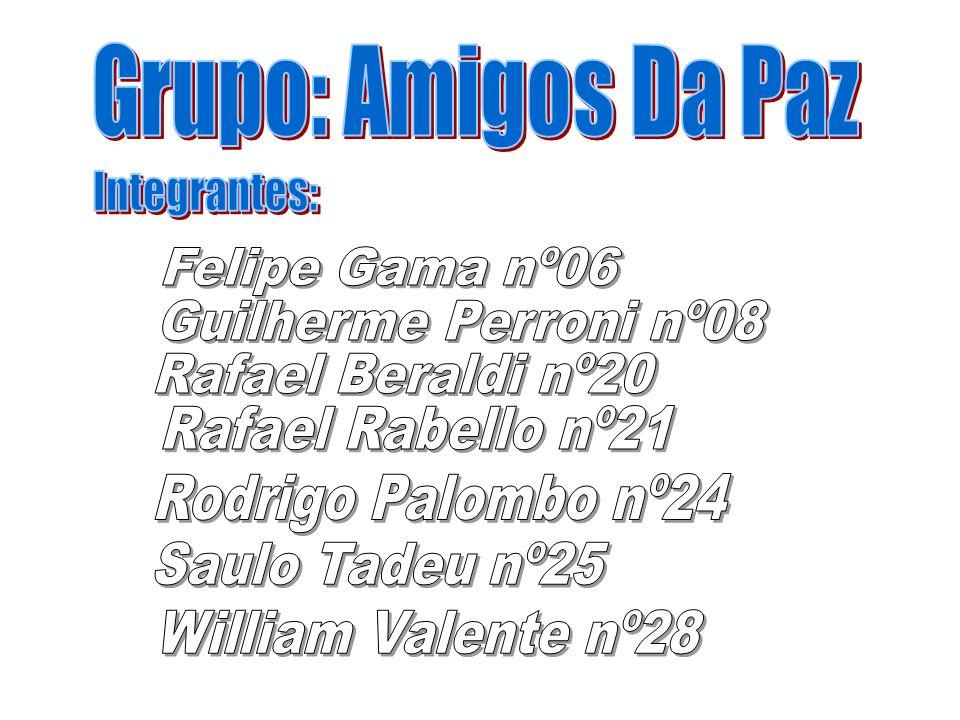 Grupo: Amigos Da Paz Integrantes: Felipe Gama nº06. Guilherme Perroni nº08. Rafael Beraldi nº20.