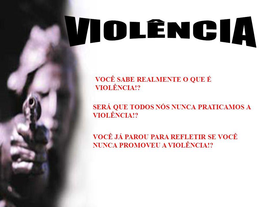 VIOLÊNCIA VOCÊ SABE REALMENTE O QUE É VIOLÊNCIA!