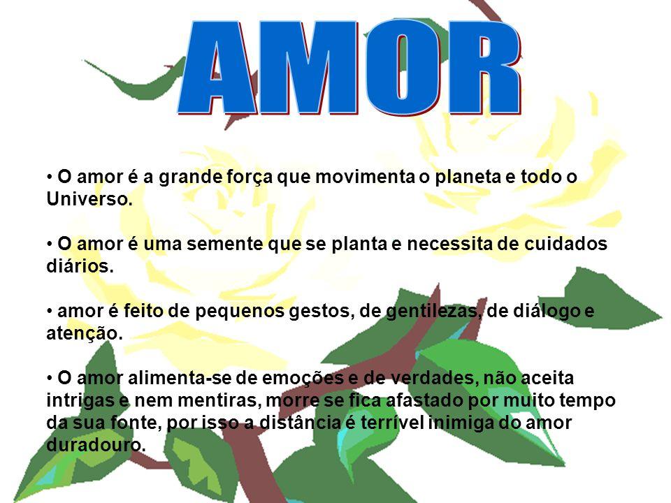 AMOR O amor é a grande força que movimenta o planeta e todo o Universo. O amor é uma semente que se planta e necessita de cuidados diários.