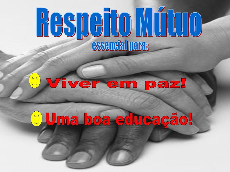 Respeito Mútuo essencial para: Viver em paz! Uma boa educação!