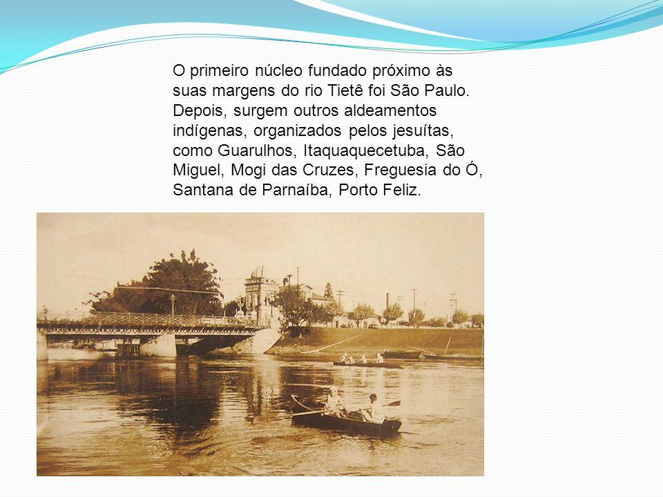 O primeiro núcleo fundado próximo às suas margens do rio Tietê foi São Paulo.