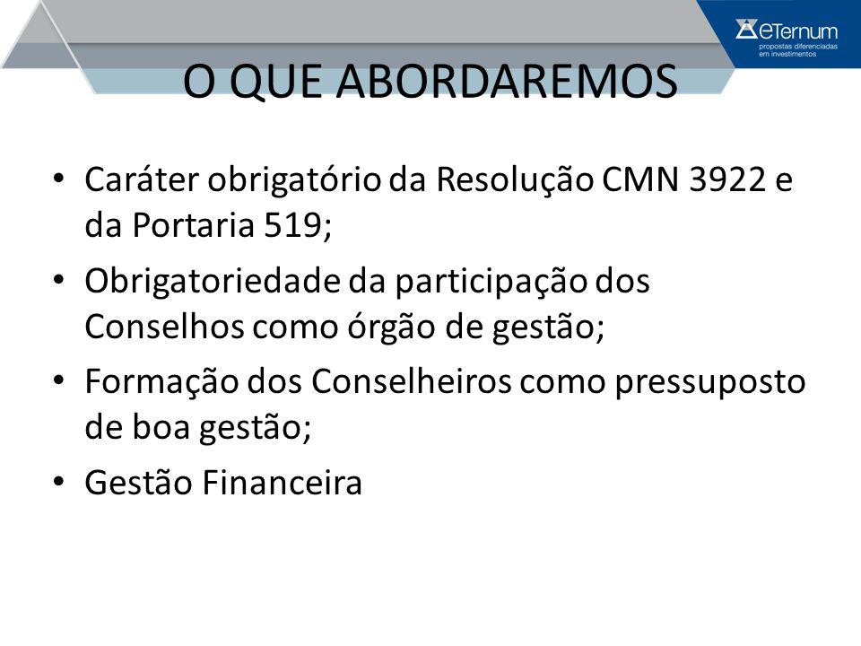 O QUE ABORDAREMOS Caráter obrigatório da Resolução CMN 3922 e da Portaria 519; Obrigatoriedade da participação dos Conselhos como órgão de gestão;