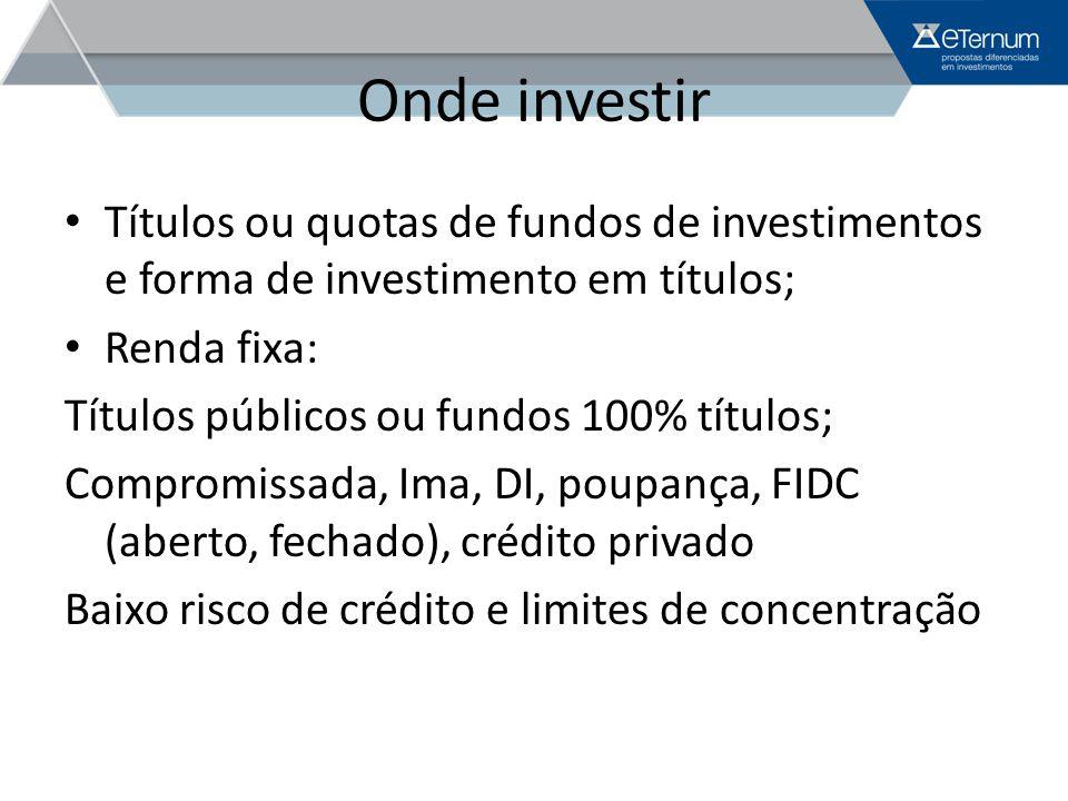 Onde investir Títulos ou quotas de fundos de investimentos e forma de investimento em títulos; Renda fixa: