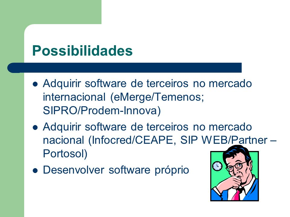 Possibilidades Adquirir software de terceiros no mercado internacional (eMerge/Temenos; SIPRO/Prodem-Innova)