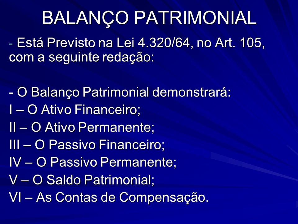 BALANÇO PATRIMONIAL Está Previsto na Lei 4.320/64, no Art. 105, com a seguinte redação: - O Balanço Patrimonial demonstrará: