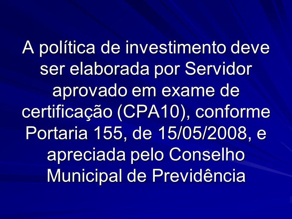 A política de investimento deve ser elaborada por Servidor aprovado em exame de certificação (CPA10), conforme Portaria 155, de 15/05/2008, e apreciada pelo Conselho Municipal de Previdência