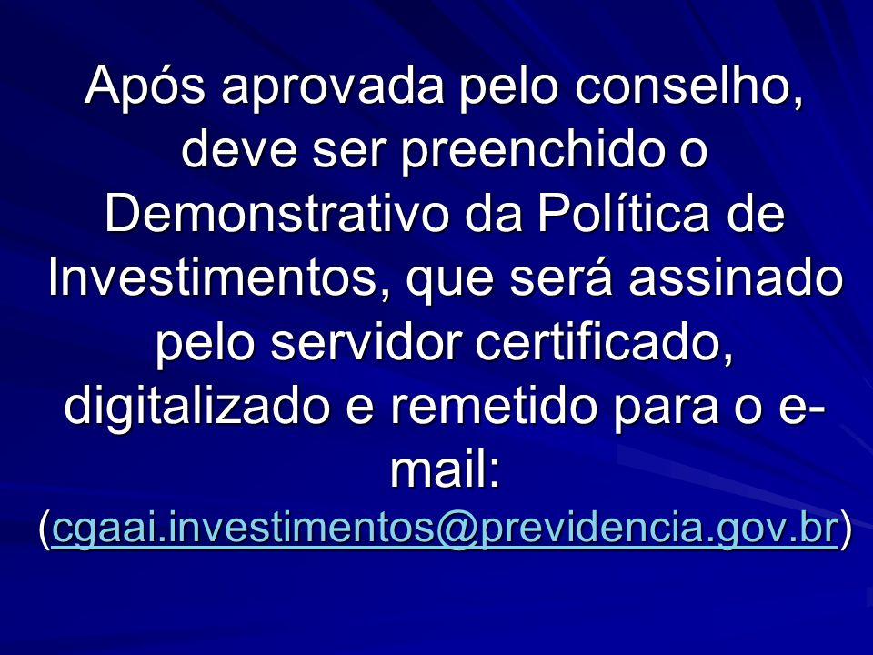 Após aprovada pelo conselho, deve ser preenchido o Demonstrativo da Política de Investimentos, que será assinado pelo servidor certificado, digitalizado e remetido para o e-mail: (cgaai.investimentos@previdencia.gov.br)