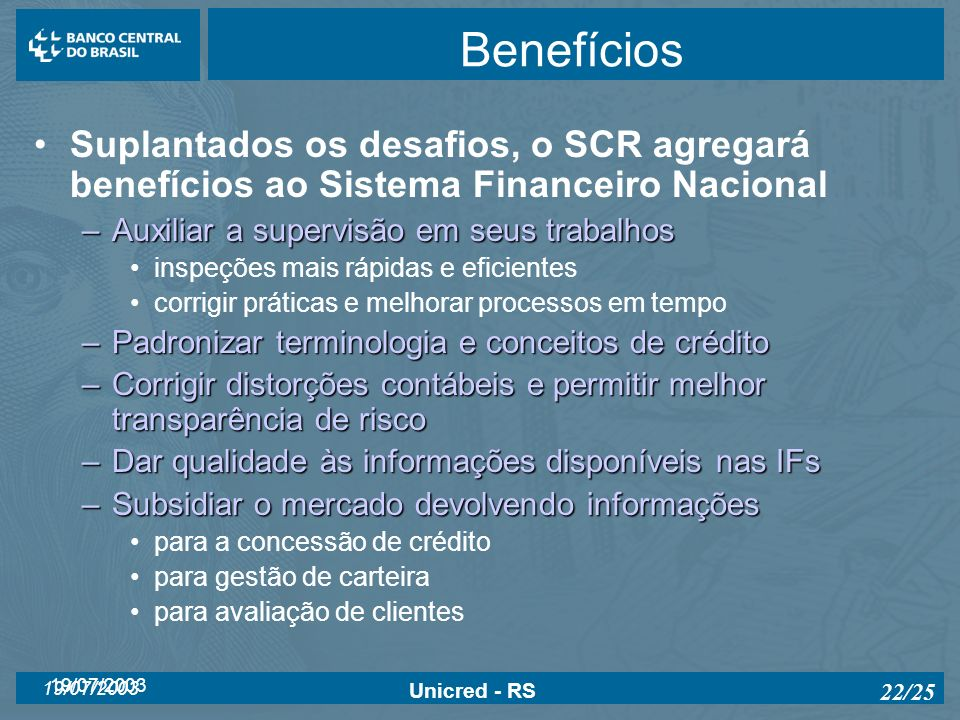 BenefíciosSuplantados os desafios, o SCR agregará benefícios ao Sistema Financeiro Nacional. Auxiliar a supervisão em seus trabalhos.