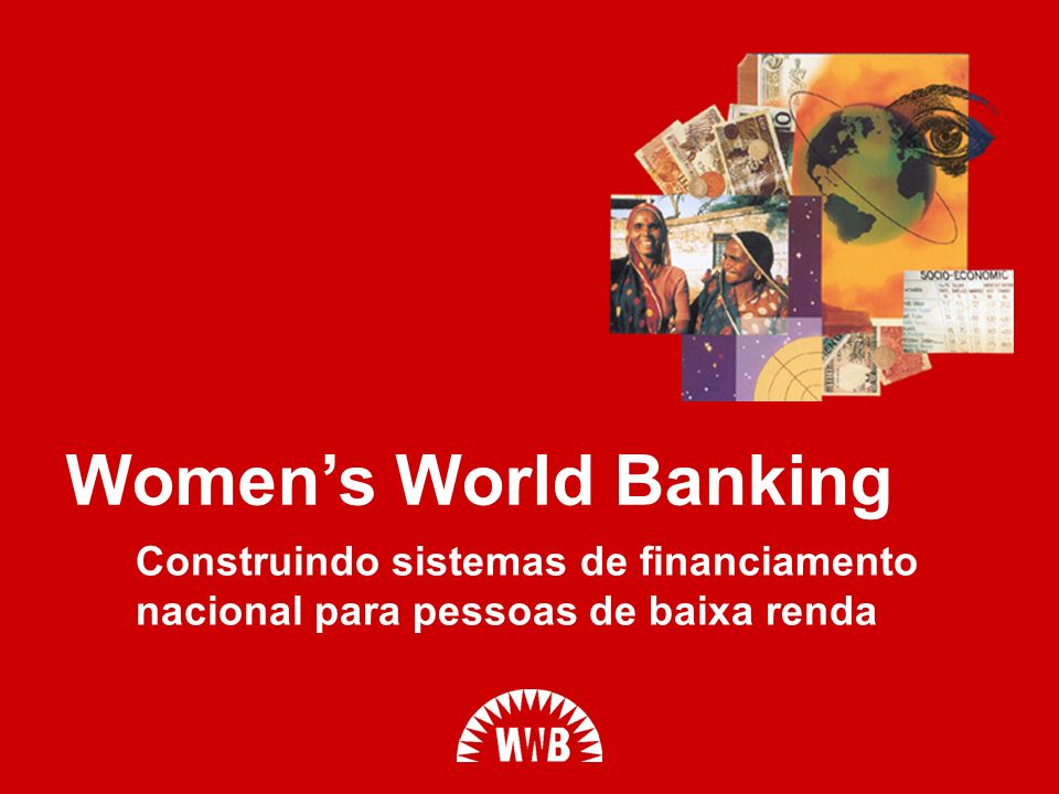 Women's World Banking Construindo sistemas de financiamento nacional para pessoas de baixa renda