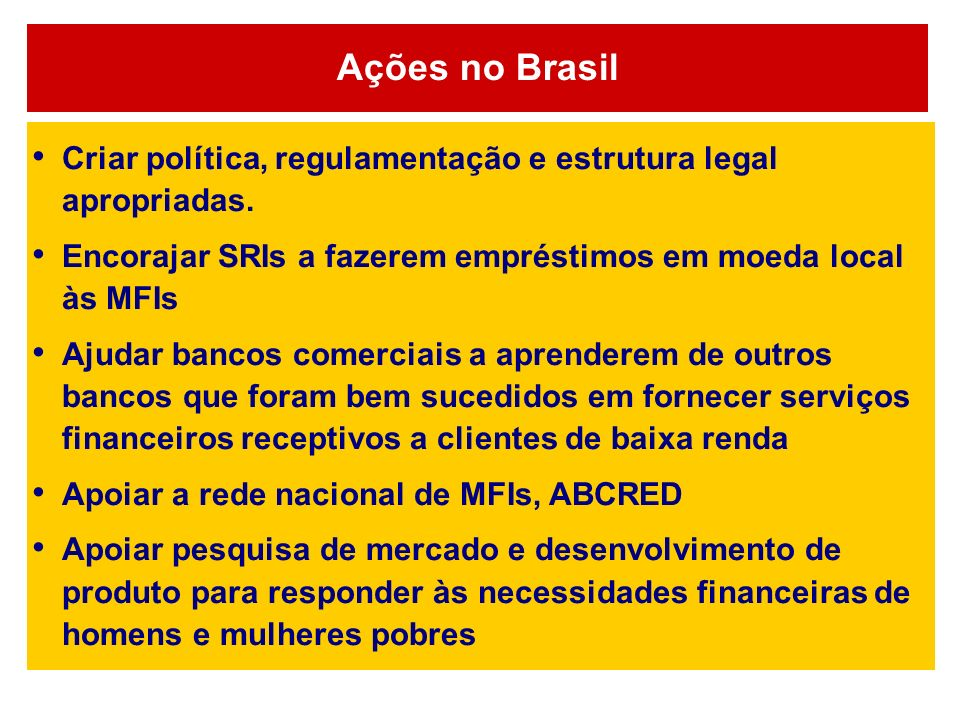 Ações no Brasil Criar política, regulamentação e estrutura legal apropriadas. Encorajar SRIs a fazerem empréstimos em moeda local às MFIs.