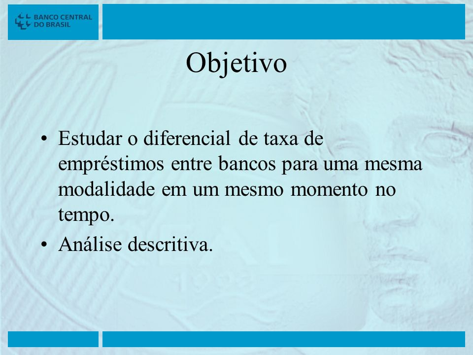 ObjetivoEstudar o diferencial de taxa de empréstimos entre bancos para uma mesma modalidade em um mesmo momento no tempo.