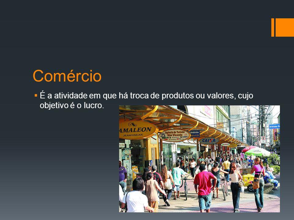 Comércio É a atividade em que há troca de produtos ou valores, cujo objetivo é o lucro.