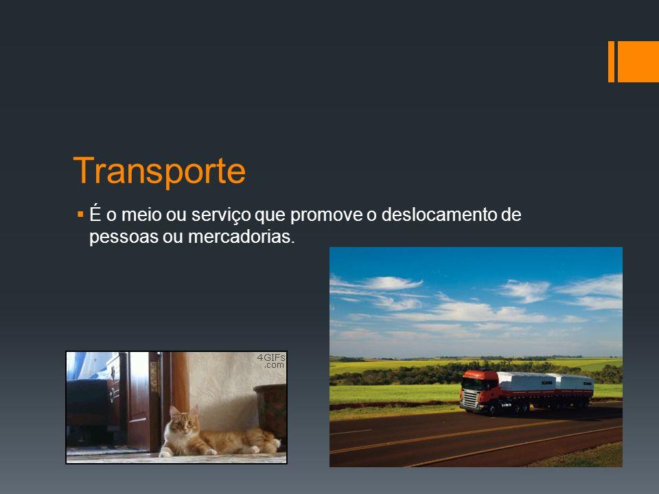 Transporte É o meio ou serviço que promove o deslocamento de pessoas ou mercadorias.