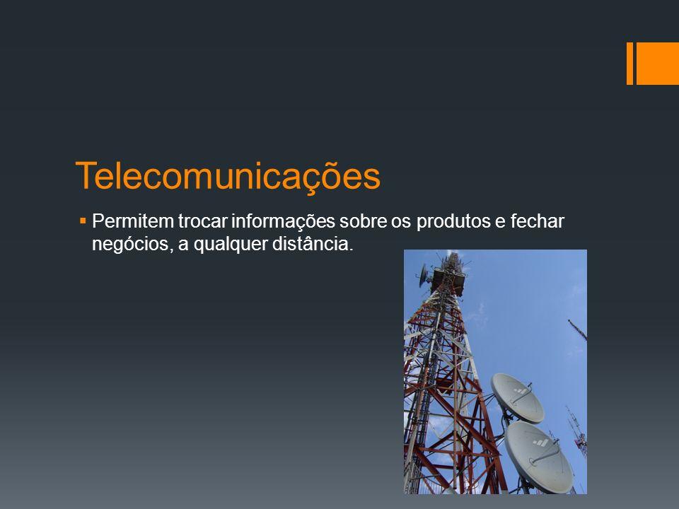 Telecomunicações Permitem trocar informações sobre os produtos e fechar negócios, a qualquer distância.