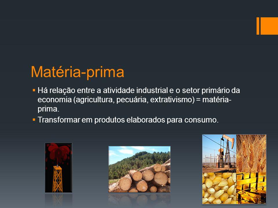 Matéria-prima Há relação entre a atividade industrial e o setor primário da economia (agricultura, pecuária, extrativismo) = matéria-prima.