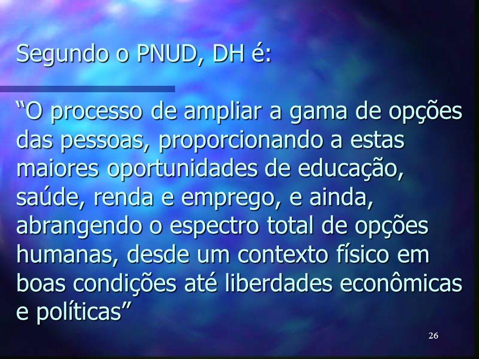 Segundo o PNUD, DH é: O processo de ampliar a gama de opções das pessoas, proporcionando a estas maiores oportunidades de educação, saúde, renda e emprego, e ainda, abrangendo o espectro total de opções humanas, desde um contexto físico em boas condições até liberdades econômicas e políticas