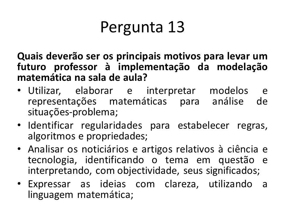 Pergunta 13 Quais deverão ser os principais motivos para levar um futuro professor à implementação da modelação matemática na sala de aula