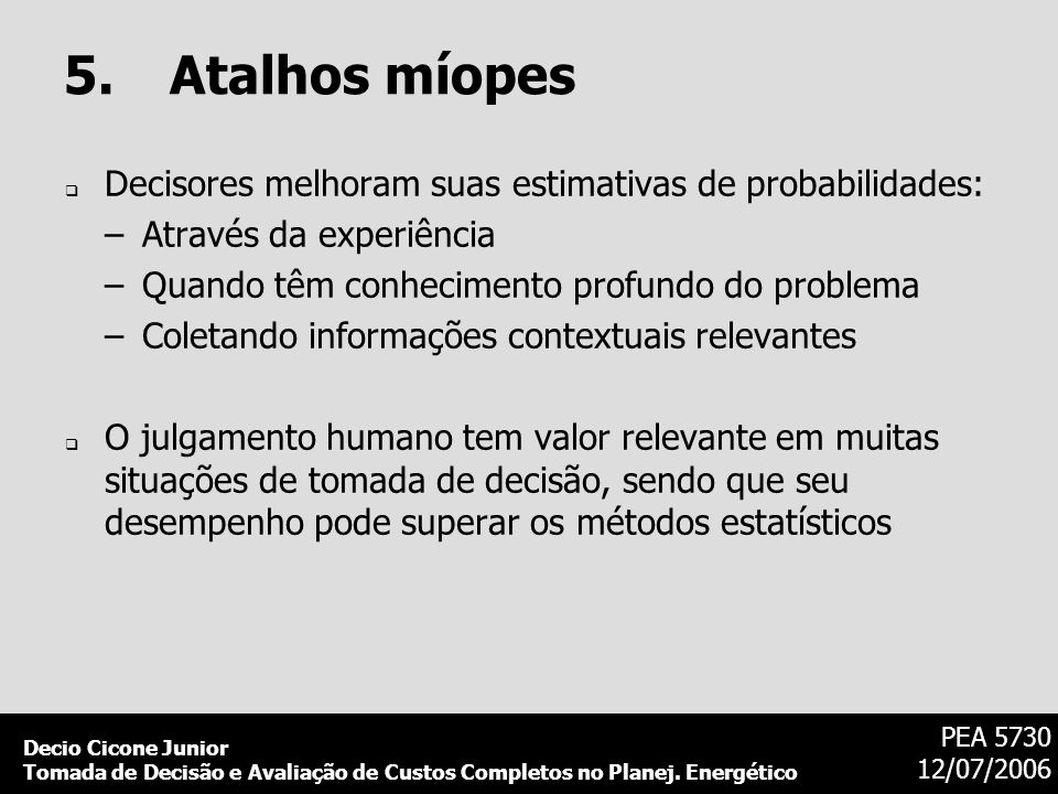5. Atalhos míopesDecisores melhoram suas estimativas de probabilidades: Através da experiência. Quando têm conhecimento profundo do problema.