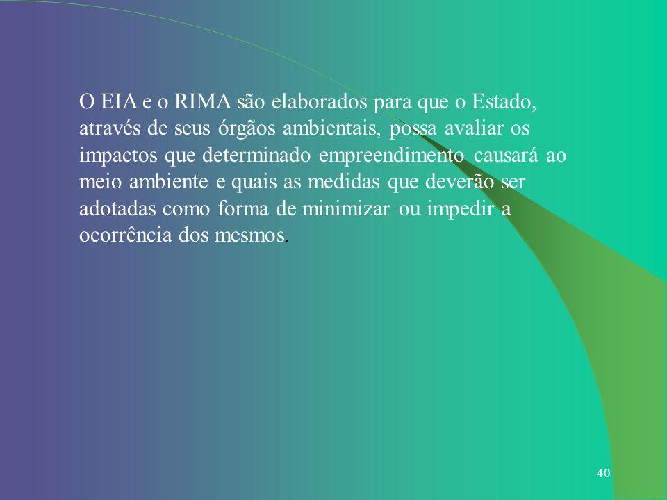 O EIA e o RIMA são elaborados para que o Estado, através de seus órgãos ambientais, possa avaliar os impactos que determinado empreendimento causará ao meio ambiente e quais as medidas que deverão ser adotadas como forma de minimizar ou impedir a ocorrência dos mesmos.