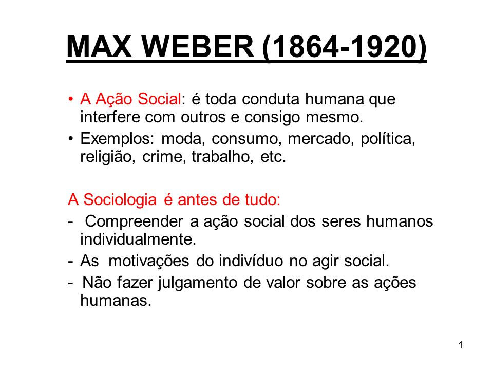 MAX WEBER (1864-1920) A Ação Social: é toda conduta humana que interfere com outros e consigo mesmo.