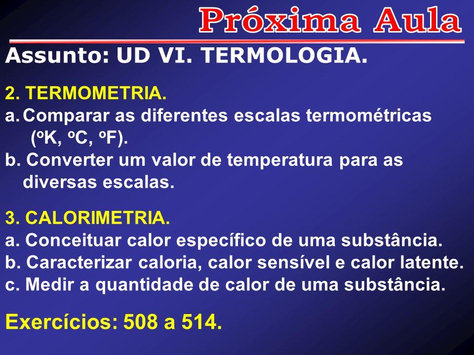 Próxima Aula Assunto: UD VI. TERMOLOGIA. Exercícios: 508 a 514.