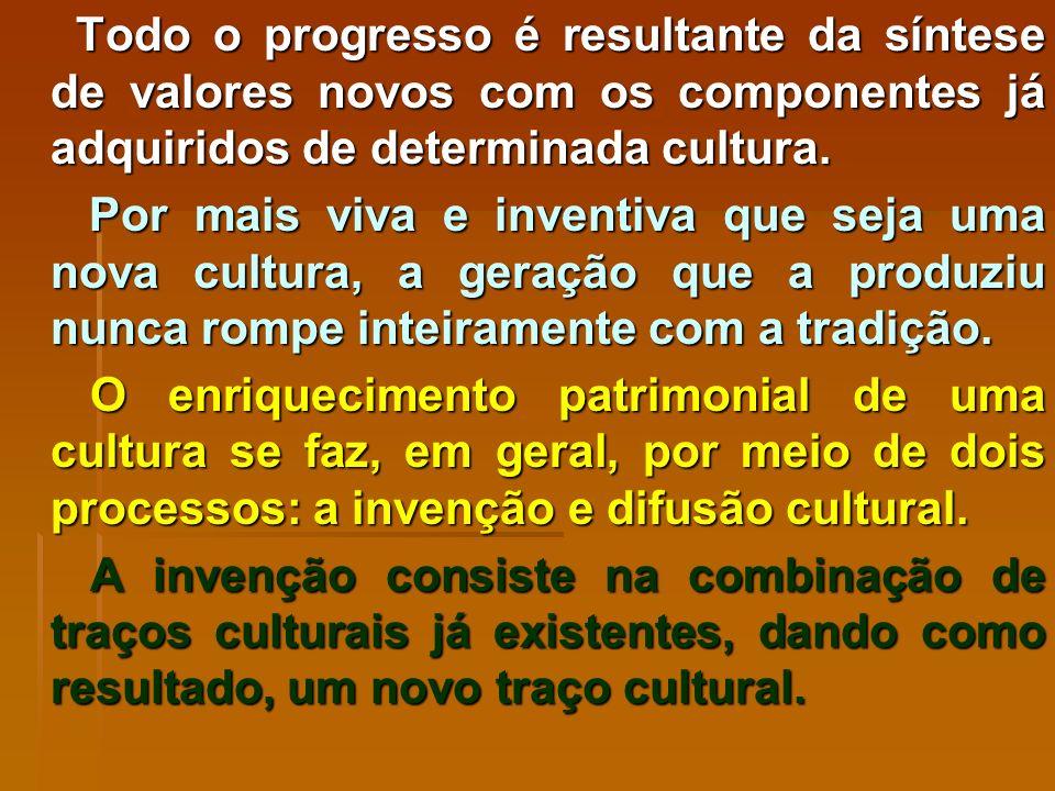 Todo o progresso é resultante da síntese de valores novos com os componentes já adquiridos de determinada cultura.