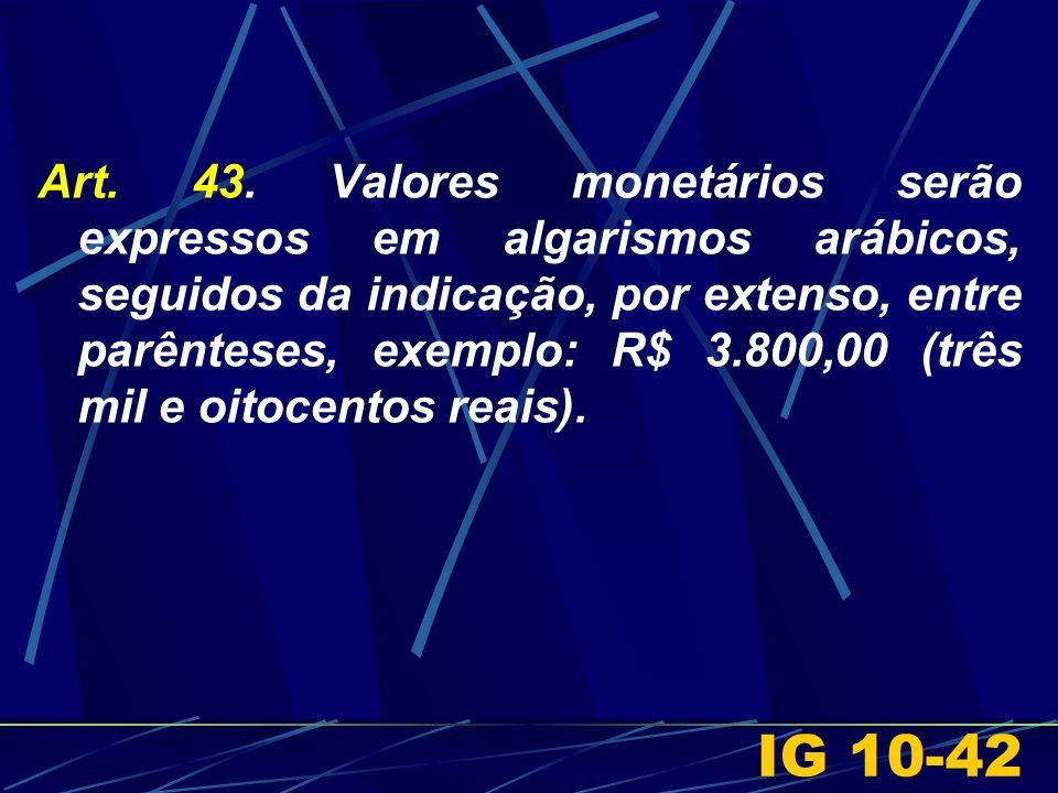 Art. 43. Valores monetários serão expressos em algarismos arábicos, seguidos da indicação, por extenso, entre parênteses, exemplo: R$ 3.800,00 (três mil e oitocentos reais).
