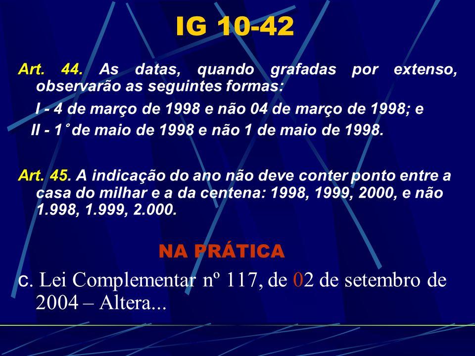 IG 10-42 Art. 44. As datas, quando grafadas por extenso, observarão as seguintes formas: I - 4 de março de 1998 e não 04 de março de 1998; e.