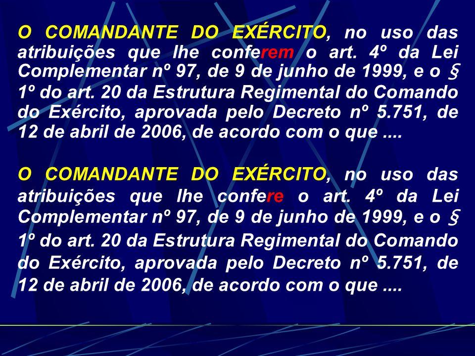 O COMANDANTE DO EXÉRCITO, no uso das atribuições que lhe conferem o art. 4º da Lei Complementar nº 97, de 9 de junho de 1999, e o § 1º do art. 20 da Estrutura Regimental do Comando do Exército, aprovada pelo Decreto nº 5.751, de 12 de abril de 2006, de acordo com o que ....