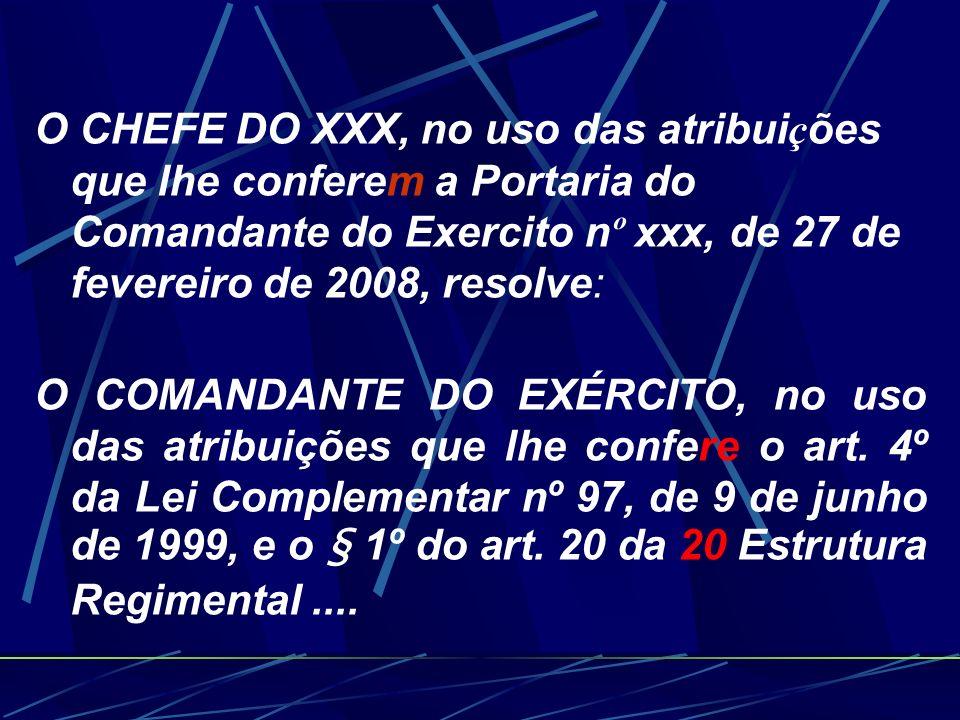 O CHEFE DO XXX, no uso das atribuições que lhe conferem a Portaria do Comandante do Exercito nº xxx, de 27 de fevereiro de 2008, resolve: