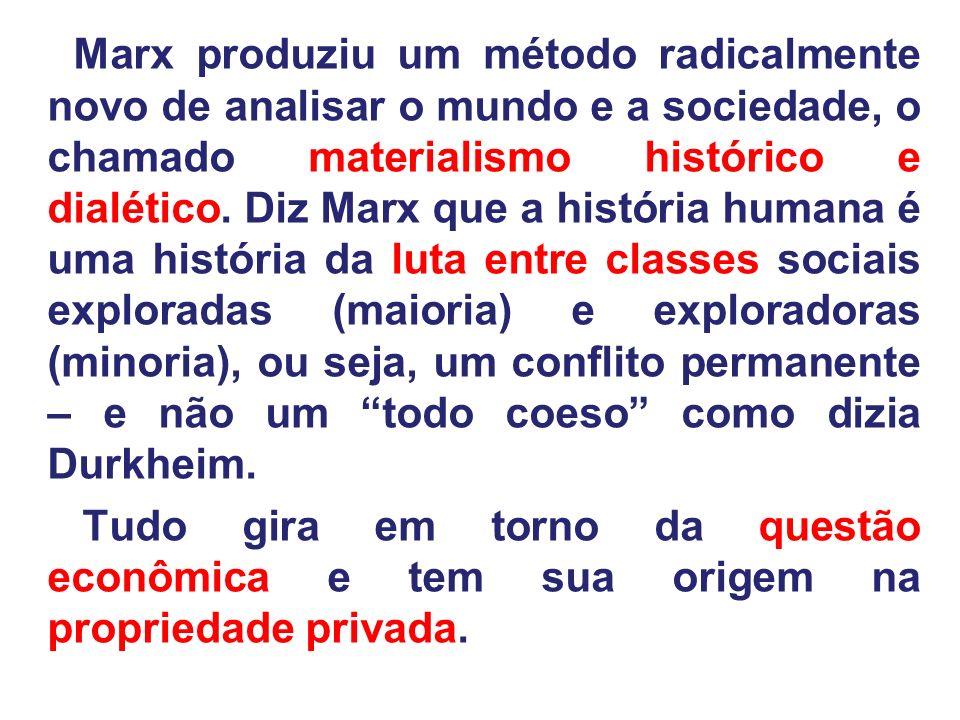 Marx produziu um método radicalmente novo de analisar o mundo e a sociedade, o chamado materialismo histórico e dialético. Diz Marx que a história humana é uma história da luta entre classes sociais exploradas (maioria) e exploradoras (minoria), ou seja, um conflito permanente – e não um todo coeso como dizia Durkheim.