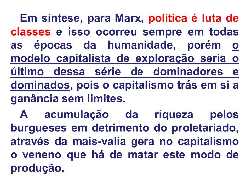 Em síntese, para Marx, política é luta de classes e isso ocorreu sempre em todas as épocas da humanidade, porém o modelo capitalista de exploração seria o último dessa série de dominadores e dominados, pois o capitalismo trás em si a ganância sem limites.