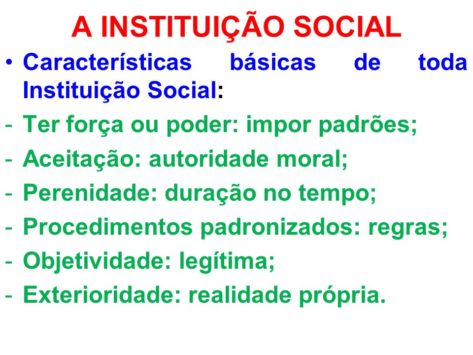 A INSTITUIÇÃO SOCIAL Características básicas de toda Instituição Social: Ter força ou poder: impor padrões;