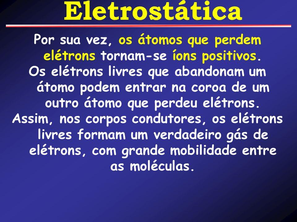 Por sua vez, os átomos que perdem elétrons tornam-se íons positivos.